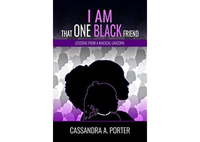 I AM THAT ONE BLACK FRIEND: Lessons From A Magical Unicorn By Cassandra A. Porter